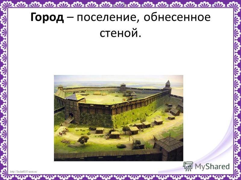 http://linda6035.ucoz.ru/ Город – поселение, обнесенное стеной.