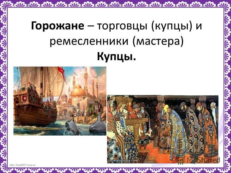 http://linda6035.ucoz.ru/ Горожане – торговцы (купцы) и ремесленники (мастера) Купцы.