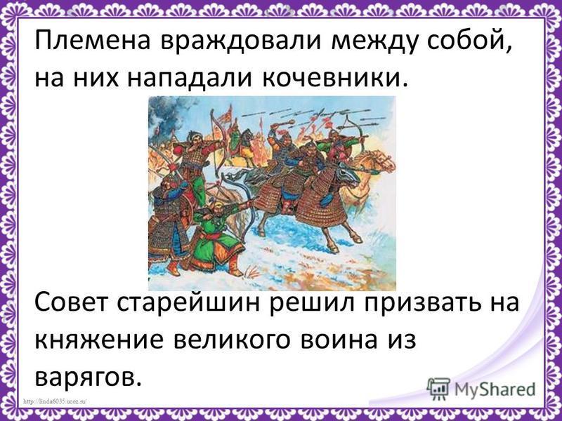 http://linda6035.ucoz.ru/ Племена враждовали между собой, на них нападали кочевники. Совет старейшин решил призвать на княжение великого воина из варягов.