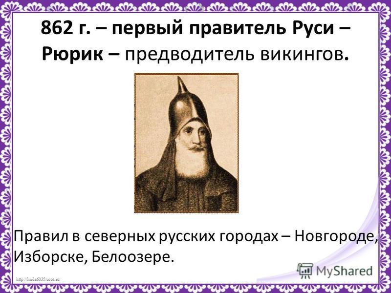http://linda6035.ucoz.ru/ 862 г. – первый правитель Руси – Рюрик – предводитель викингов. Правил в северных русских городах – Новгороде, Изборске, Белоозере.