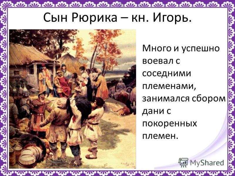 http://linda6035.ucoz.ru/ Сын Рюрика – кн. Игорь. Много и успешно воевал с соседними племенами, занимался сбором дани с покоренных племен.