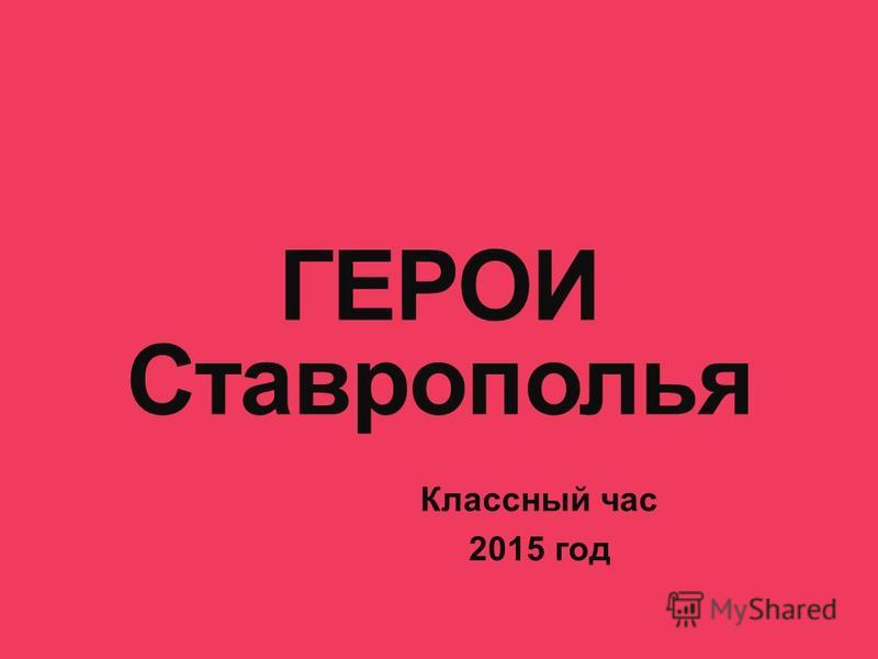 ГЕРОИ Ставрополья Классный час 2015 год