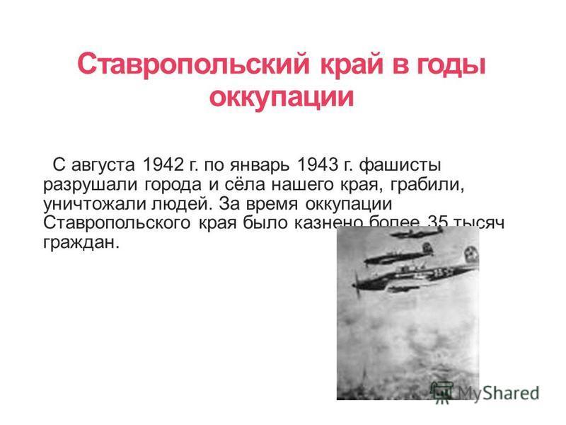 Ставропольский край в годы оккупации С августа 1942 г. по январь 1943 г. фашисты разрушали города и сёла нашего края, грабили, уничтожали людей. За время оккупации Ставропольского края было казнено более 35 тысяч граждан.