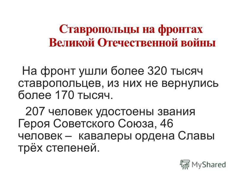 Ставропольцы на фронтах Великой Отечественной войны На фронт ушли более 320 тысяч ставропольцев, из них не вернулись более 170 тысяч. 207 человек удостоены звания Героя Советского Союза, 46 человек – кавалеры ордена Славы трёх степеней.