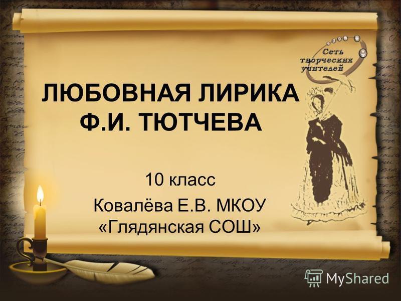 ЛЮБОВНАЯ ЛИРИКА Ф.И. ТЮТЧЕВА 10 класс Ковалёва Е.В. МКОУ «Глядянская СОШ»