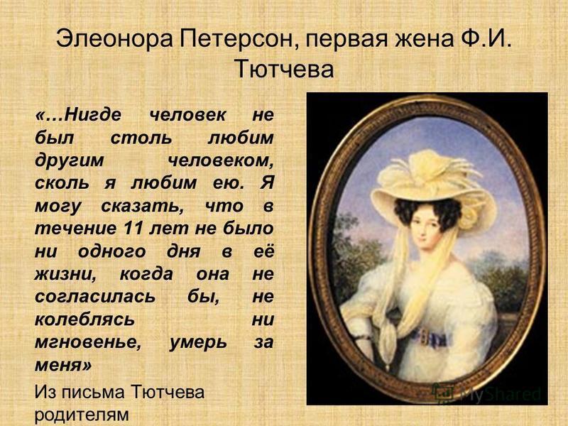 Элеонора Петерсон, первая жена Ф.И. Тютчева «…Нигде человек не был столь любим другим человеком, сколь я любим ею. Я могу сказать, что в течение 11 лет не было ни одного дня в её жизни, когда она не согласилась бы, не колеблясь ни мгновенье, умерь за