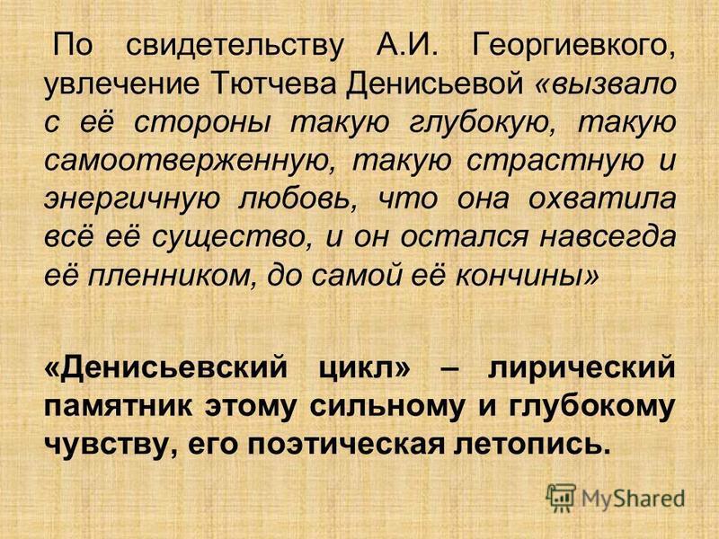 По свидетельству А.И. Георгиевкого, увлечение Тютчева Денисьевой «вызвало с её стороны такую глубокую, такую самоотверженную, такую страстную и энергичную любовь, что она охватила всё её существо, и он остался навсегда её пленником, до самой её кончи