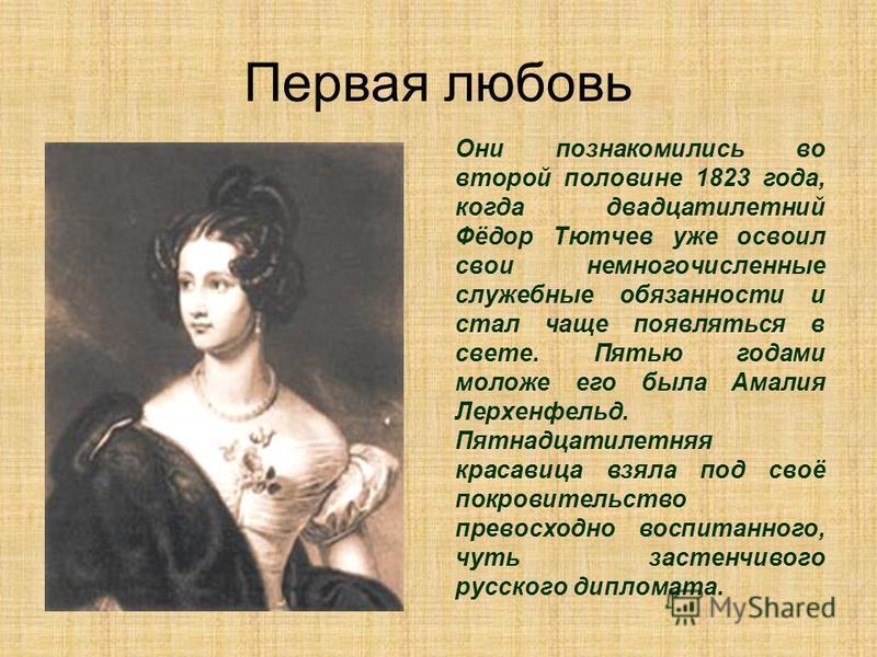 Первая любовь Они познакомились во второй половине 1823 года, когда двадцатилетний Фёдор Тютчев уже освоил свои немногочисленные служебные обязанности и стал чаще появляться в свете. Пятью годами моложе его была Амалия Лерхенфельд. Пятнадцатилетняя к
