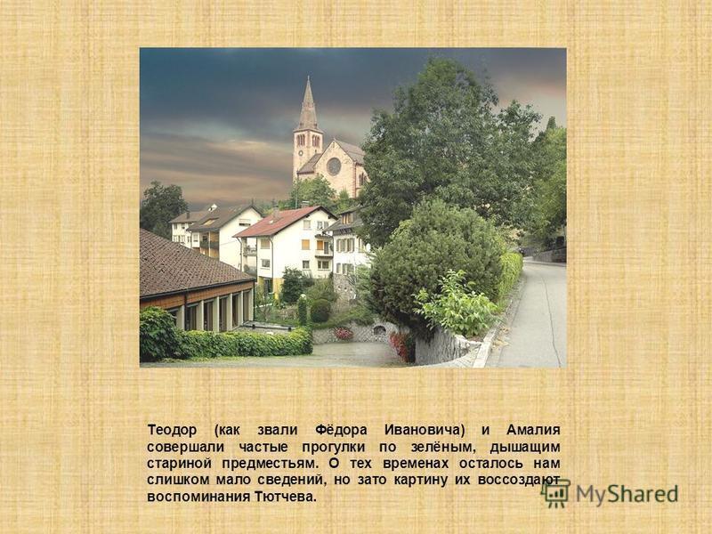 Теодор (как звали Фёдора Ивановича) и Амалия совершали частые прогулки по зелёным, дышащим стариной предместьям. О тех временах осталось нам слишком мало сведений, но зато картину их воссоздают воспоминания Тютчева.