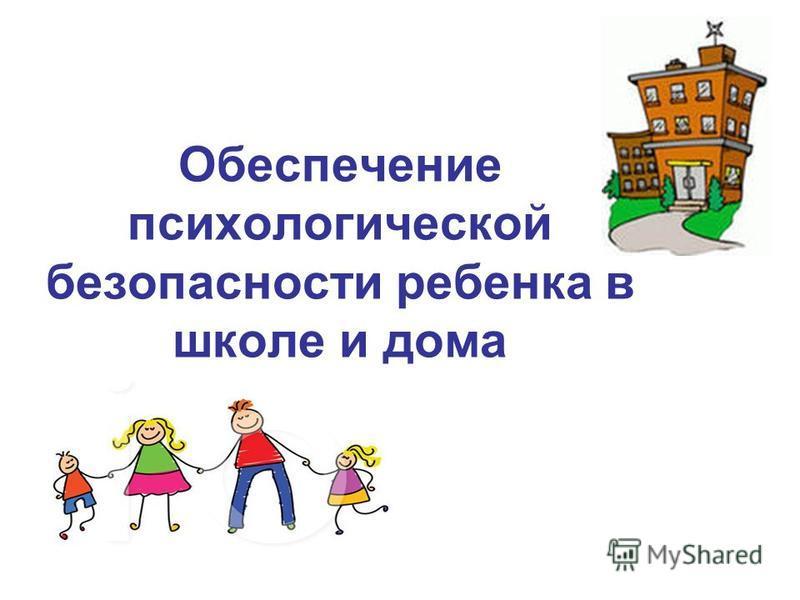 Обеспечение психологической безопасности ребенка в школе и дома