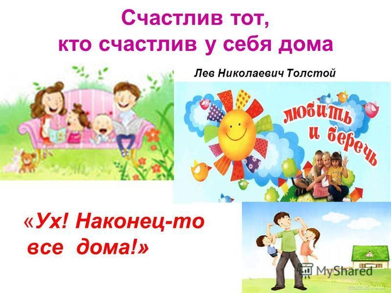 Счастлив тот, кто счастлив у себя дома Лев Николаевич Толстой «Ух! Наконец-то все дома!»