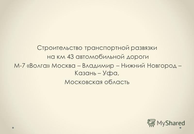 Строительство транспортной развязки на км 43 автомобильной дороги М-7 «Волга» Москва – Владимир – Нижний Новгород – Казань – Уфа, Московская область