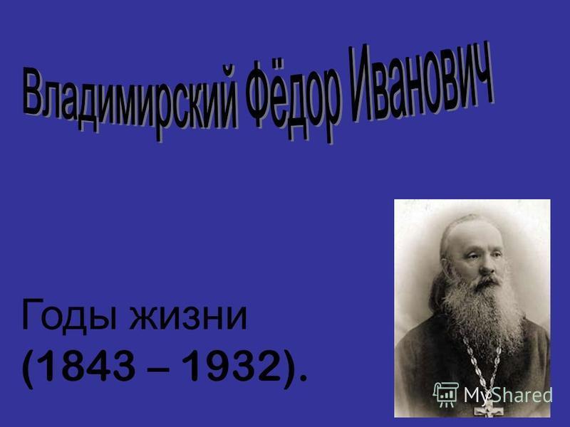 Годы жизни (1843 – 1932).