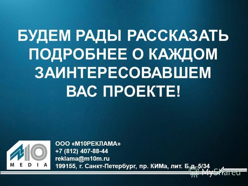 БУДЕМ РАДЫ РАССКАЗАТЬ ПОДРОБНЕЕ О КАЖДОМ ЗАИНТЕРЕСОВАВШЕМ ВАС ПРОЕКТЕ! ООО «М10РЕКЛАМА» +7 (812) 407-88-44 reklama@m10m.ru 199155, г. Санкт-Петербург, пр. КИМа, лит. Б д. 5/34