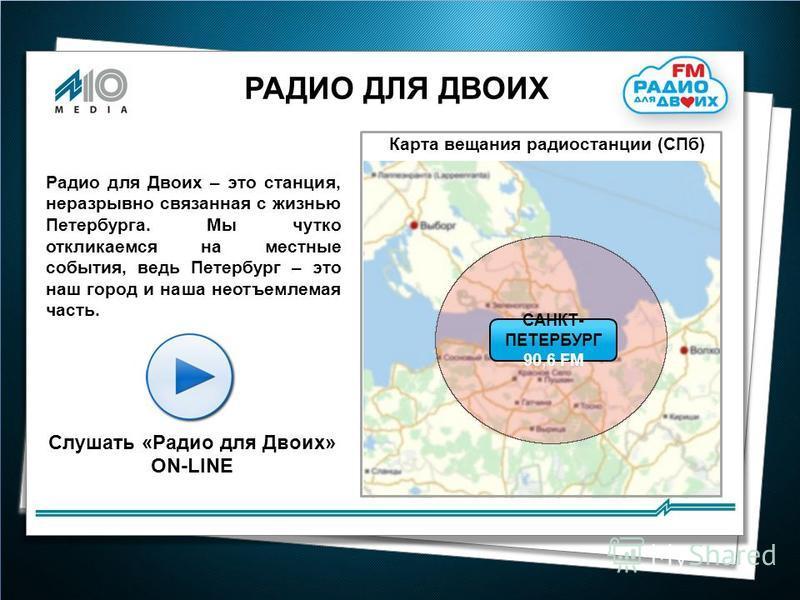 РАДИО ДЛЯ ДВОИХ Карта вещания радиостанции (СПб) САНКТ- ПЕТЕРБУРГ 90,6 FM Радио для Двоих – это станция, неразрывно связанная с жизнью Петербурга. Мы чутко откликаемся на местные события, ведь Петербург – это наш город и наша неотъемлемая часть. Слуш