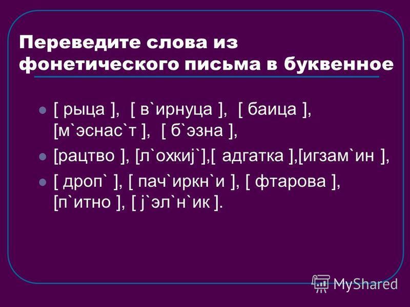 Переведите слова из фонетического письма в буквенное [ рица ], [ в`ирнуца ], [ баица ], [м`эснас`т ], [ б`эзна ], [рацтво ], [л`охкиj`],[ адгатка ],[игзам`ин ], [ дроп` ], [ пач`иркн`и ], [ фтарова ], [п`итно ], [ j`эл`н`ик ].