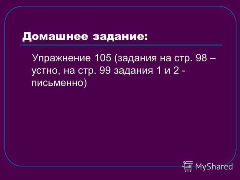 Домашнее задание: Упражнение 105 (задания на стр. 98 – устно, на стр. 99 задания 1 и 2 - письменно)
