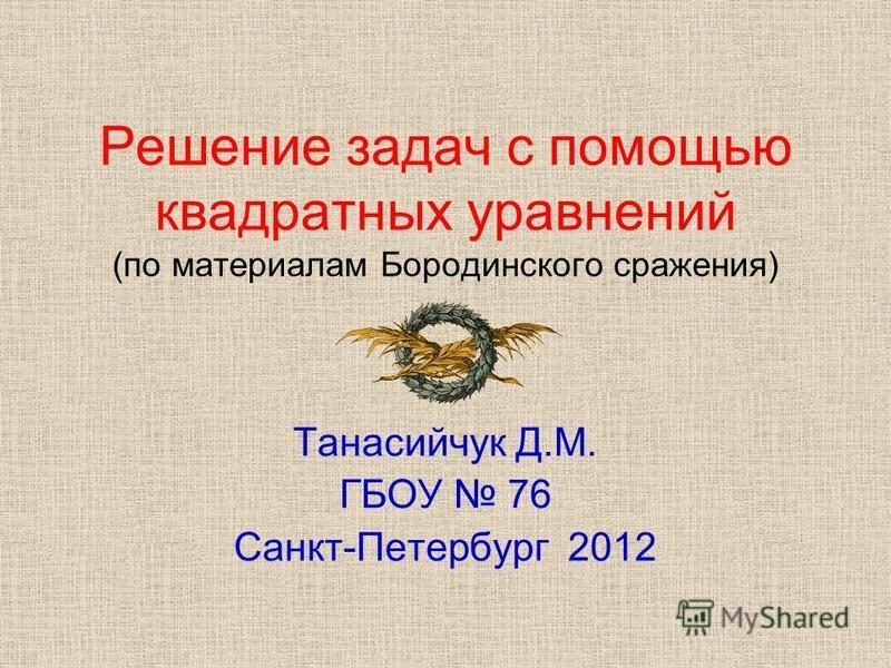 Решение задач с помощью квадратных уравнений (по материалам Бородинского сражения) Танасийчук Д.М. ГБОУ 76 Санкт-Петербург 2012