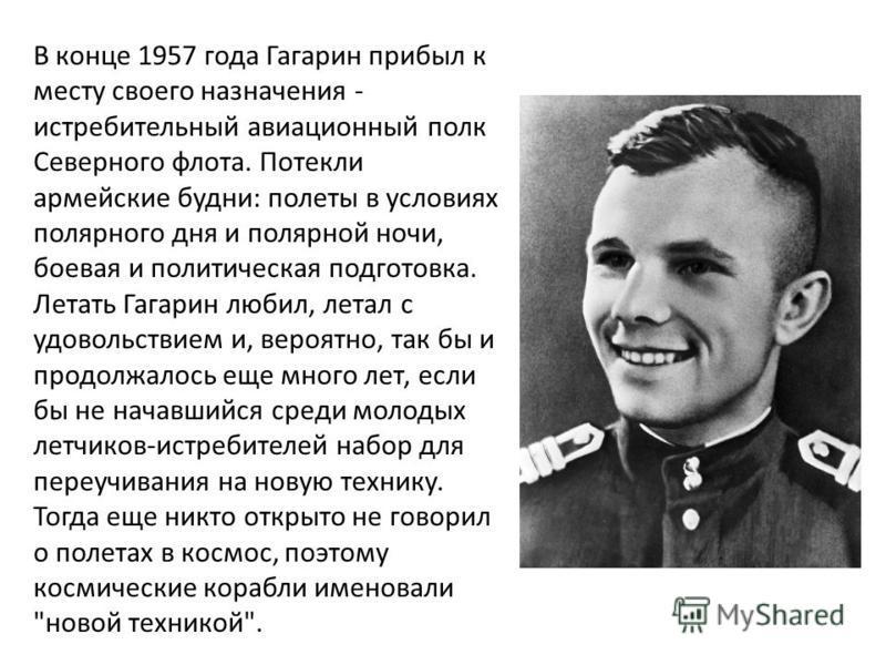 В конце 1957 года Гагарин прибыл к месту своего назначения - истребительный авиационный полк Северного флота. Потекли армейские будни: полеты в условиях полярного дня и полярной ночи, боевая и политическая подготовка. Летать Гагарин любил, летал с уд