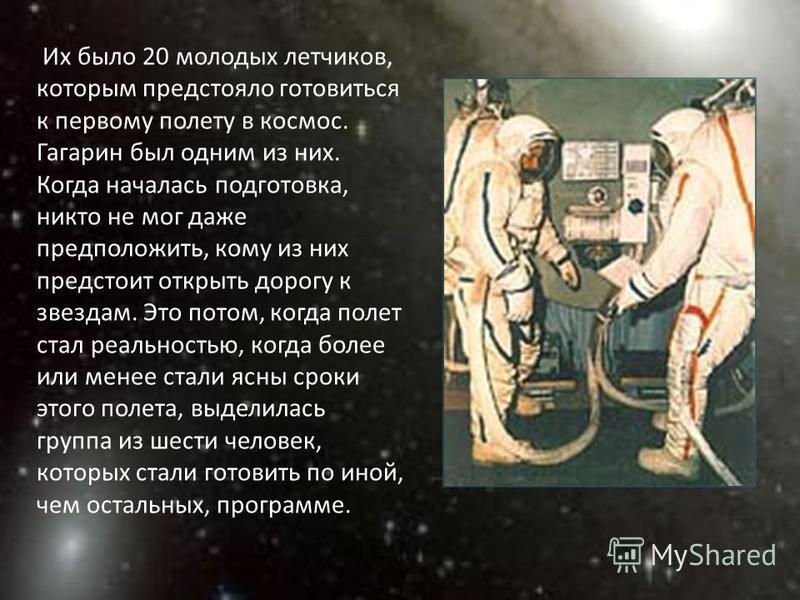 Их было 20 молодых летчиков, которым предстояло готовиться к первому полету в космос. Гагарин был одним из них. Когда началась подготовка, никто не мог даже предположить, кому из них предстоит открыть дорогу к звездам. Это потом, когда полет стал реа