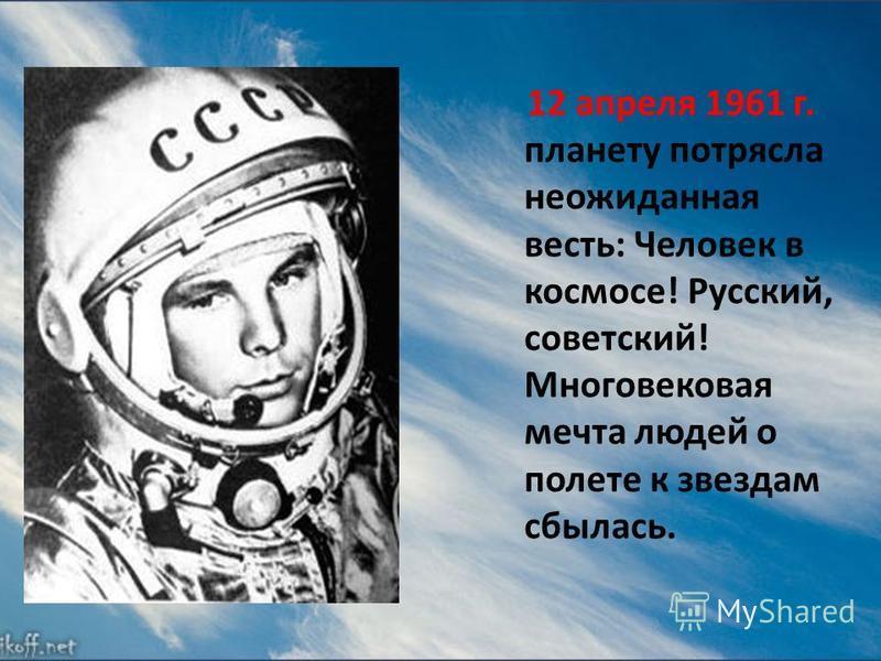 12 апреля 1961 г. планету потрясла неожиданная весть: Человек в космосе! Русский, советский! Многовековая мечта людей о полете к звездам сбылась.