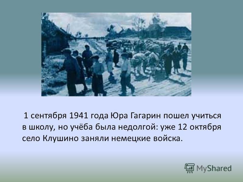 1 сентября 1941 года Юра Гагарин пошел учиться в школу, но учёба была недолгой: уже 12 октября село Клушино заняли немецкие войска.
