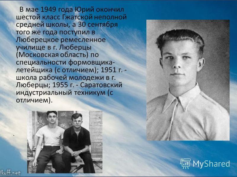 В мае 1949 года Юрий окончил шестой класс Гжатской неполной средней школы, а 30 сентября того же года поступил в Люберецкое ремесленное училище в г. Люберцы (Московская область) по специальности формовщика- литейщика (с отличием); 1951 г. - школа раб