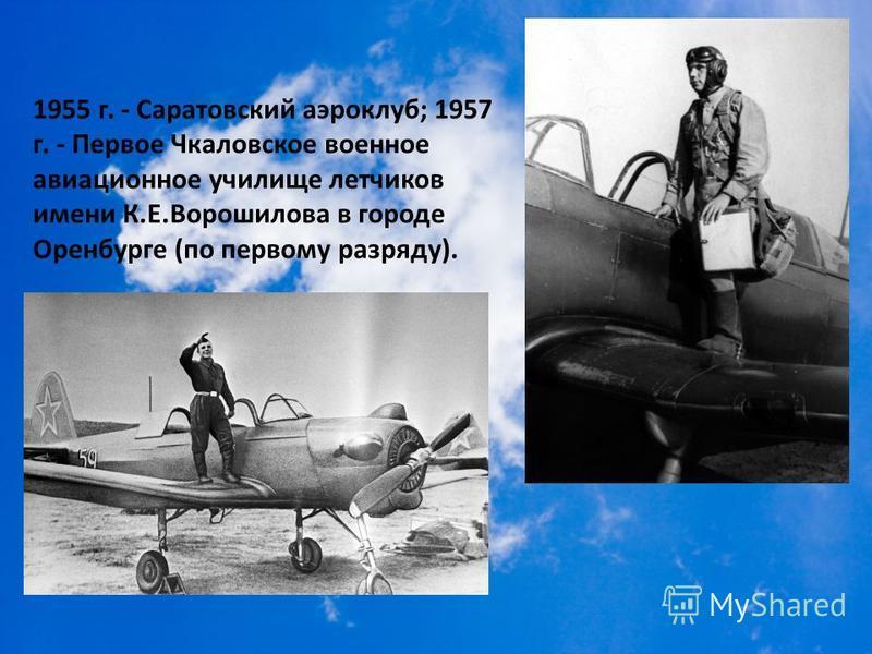 1955 г. - Саратовский аэроклуб; 1957 г. - Первое Чкаловское военное авиационное училище летчиков имени К.Е.Ворошилова в городе Оренбурге (по первому разряду).
