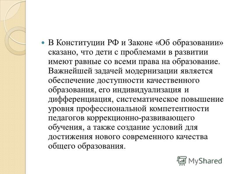 В Конституции РФ и Законе «Об образовании» сказано, что дети с проблемами в развитии имеют равные со всеми права на образование. Важнейшей задачей модернизации является обеспечение доступности качественного образования, его индивидуализация и диффере