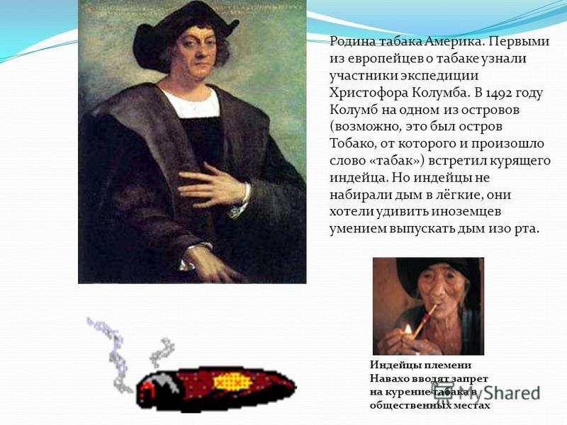Родина табака Америка. Первыми из европейцев о табаке узнали участники экспедиции Христофора Колумба. В 1492 году Колумб на одном из островов (возможно, это был остров Тобако, от которого и произошло слово «табак») встретил курящего индейца. Но индей