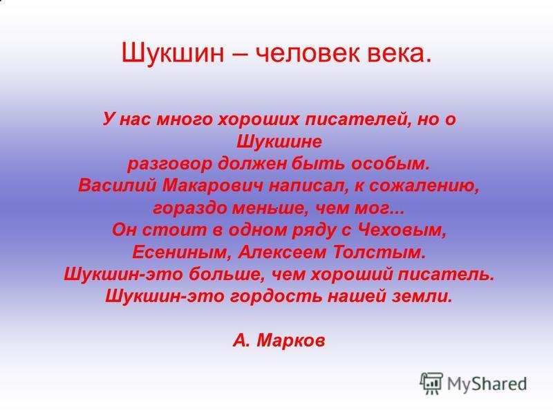 Шукшин – человек века. У нас много хороших писателей, но о Шукшине разговор должен быть особым. Василий Макарович написал, к сожалению, гораздо меньше, чем мог... Он стоит в одном ряду с Чеховым, Есениным, Алексеем Толстым. Шукшин-это больше, чем хор