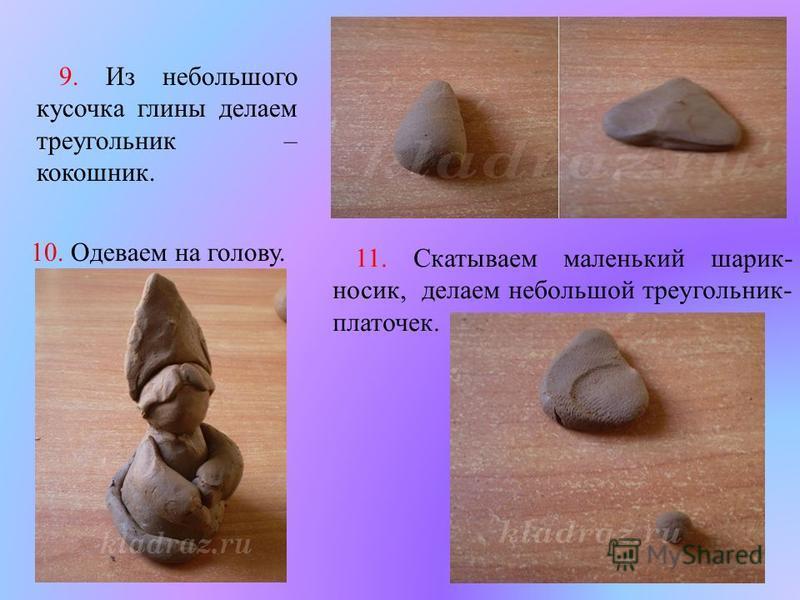 9. Из небольшого кусочка глины делаем треугольник – кокошник. 10. Одеваем на голову. 11. Скатываем маленький шарик - носик, делаем небольшой треугольник - платочек.