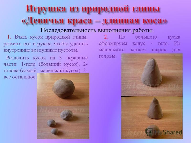 1. Взять кусок природной глины, размять его в руках, чтобы удалить внутренние воздушные пустоты. Разделить кусок на 3 неравные части : 1- тело ( больший кусок ), 2- голова ( самый маленький кусок ), 3- все остальное. Последовательность выполнения раб