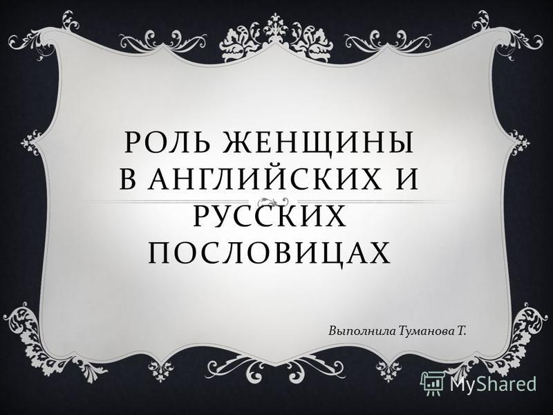РОЛЬ ЖЕНЩИНЫ В АНГЛИЙСКИХ И РУССКИХ ПОСЛОВИЦАХ Выполнила Туманова Т.