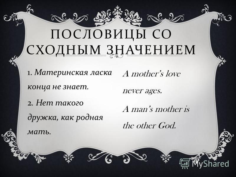 1. Материнская ласка конца не знает. 2. Нет такого дружка, как родная мать. ПОСЛОВИЦЫ СО СХОДНЫМ ЗНАЧЕНИЕМ A mothers love never ages. A mans mother is the other God.