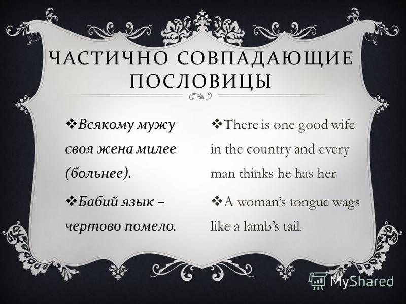 Всякому мужу своя жена милее ( больнее ). Бабий язык – чертово помело. ЧАСТИЧНО СОВПАДАЮЩИЕ ПОСЛОВИЦЫ There is one good wife in the country and every man thinks he has her A womans tongue wags like a lambs tail.