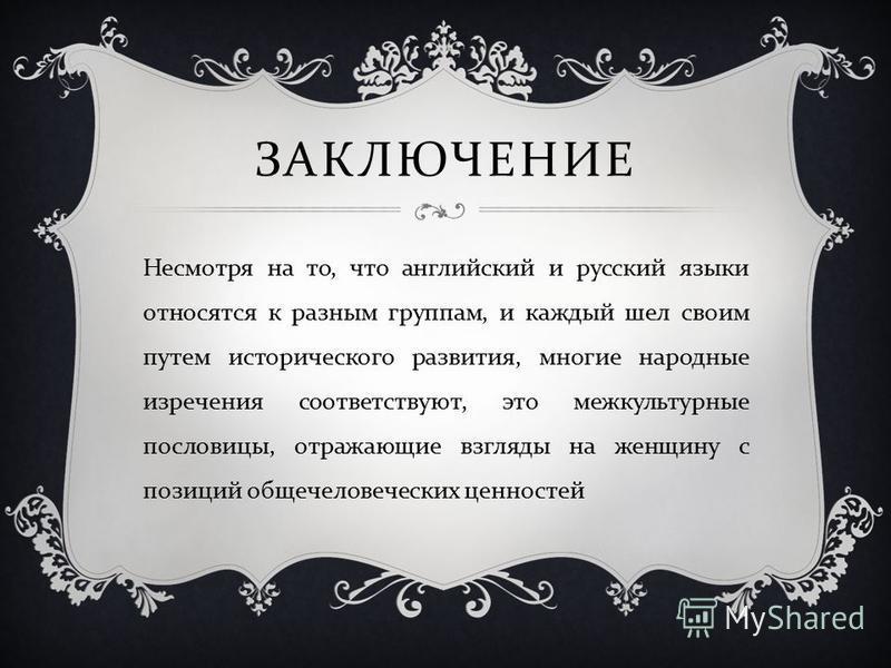 ЗАКЛЮЧЕНИЕ Несмотря на то, что английский и русский языки относятся к разным группам, и каждый шел своим путем исторического развития, многие народные изречения соответствуют, это межкультурные пословицы, отражающие взгляды на женщину с позиций общеч