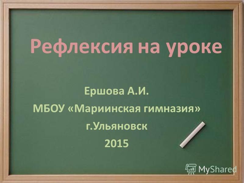 Рефлексия на уроке Ершова А.И. МБОУ «Мариинская гимназия» г.Ульяновск 2015