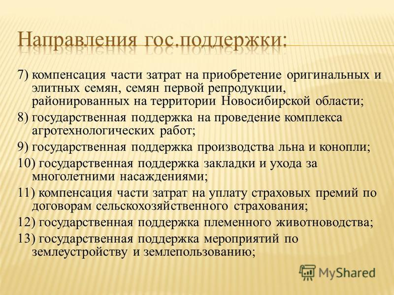 7) компенсация части затрат на приобретение оригинальных и элитных семян, семян первой репродукции, районированных на территории Новосибирской области; 8) государственная поддержка на проведение комплекса агротехнологических работ; 9) государственная