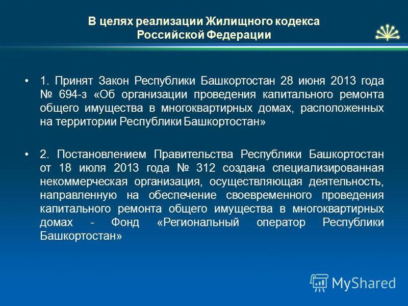 В целях реализации Жилищного кодекса Российской Федерации 1. Принят Закон Республики Башкортостан 28 июня 2013 года 694-з «Об организации проведения капитального ремонта общего имущества в многоквартирных домах, расположенных на территории Республики