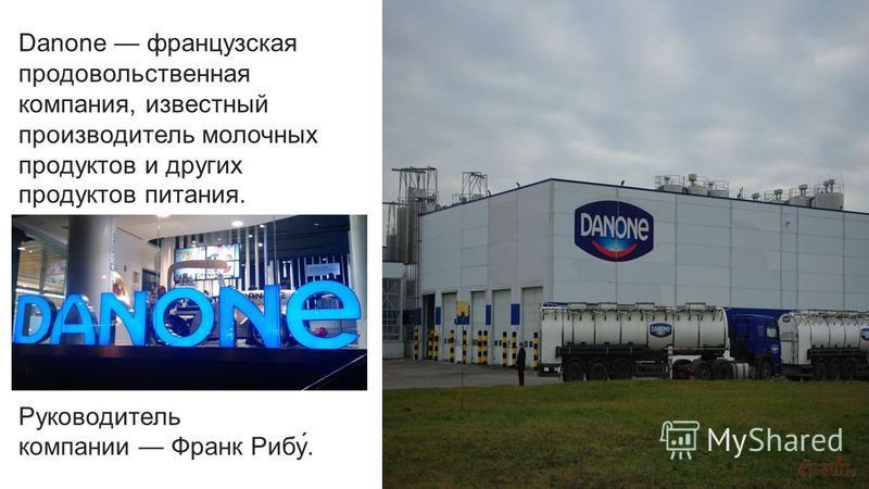 Danone французская продовольственная компания, известный производитель молочных продуктов и других продуктов питания. Руководитель компании Франк Рибу́.