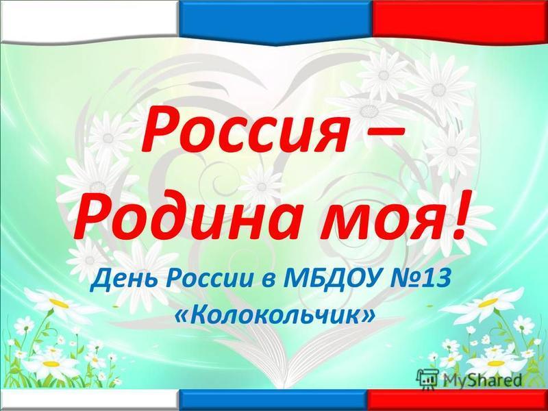 Россия – Родина моя! День России в МБДОУ 13 «Колокольчик»
