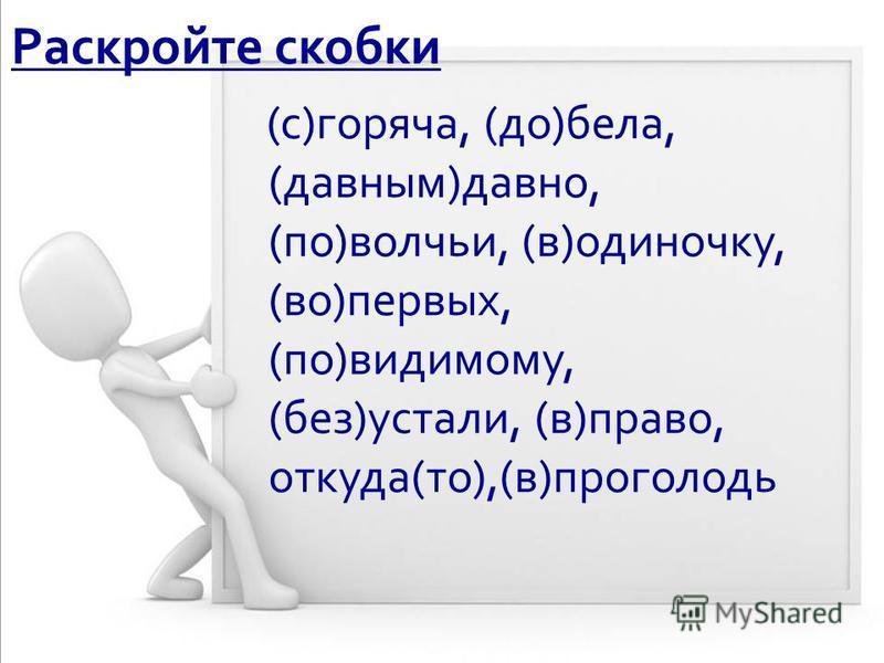 Раскройте скобки (с)горяча, (до)бела, (давным)давно, (по)волчьи, (в)одиночку, (во)первых, (по)видимому, (без)устали, (в)право, откуда(то),(в)проголодь