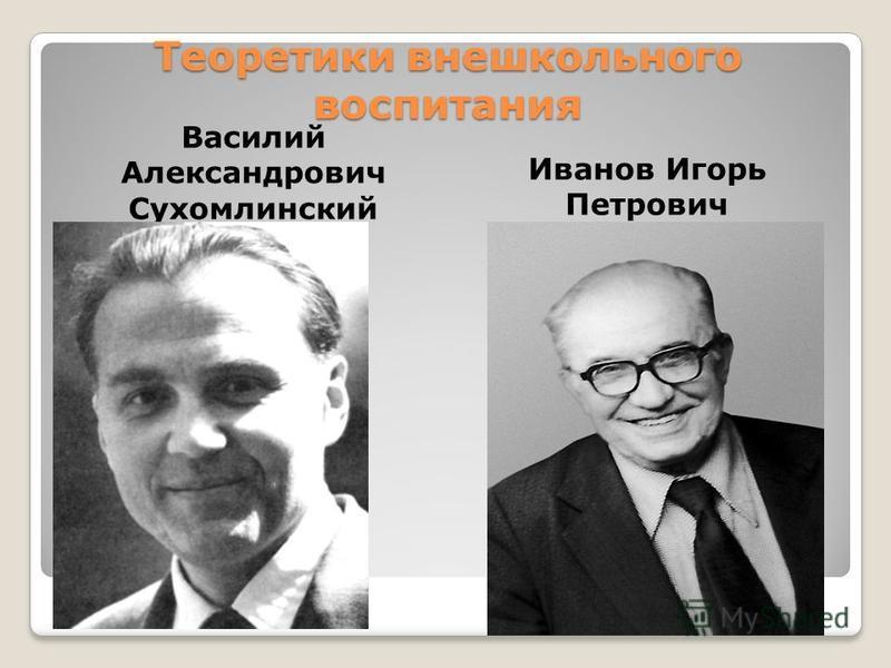Теоретики внешкольного воспитания Василий Александрович Сухомлинский Иванов Игорь Петрович