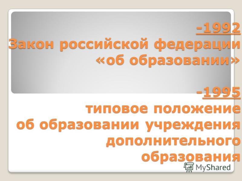 -1992 Закон российской федерации «об образовании» -1995 типовое положение об образовании учреждения дополнительного образования
