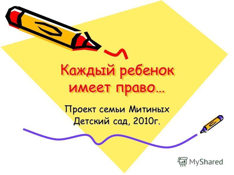 Каждый ребенок имеет право… Проект семьи Митиных Детский сад, 2010 г.