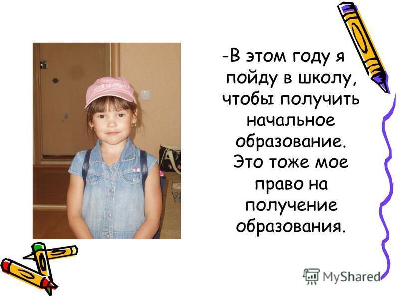 -В этом году я пойду в школу, чтобы получить начальное образование. Это тоже мое право на получение образования.