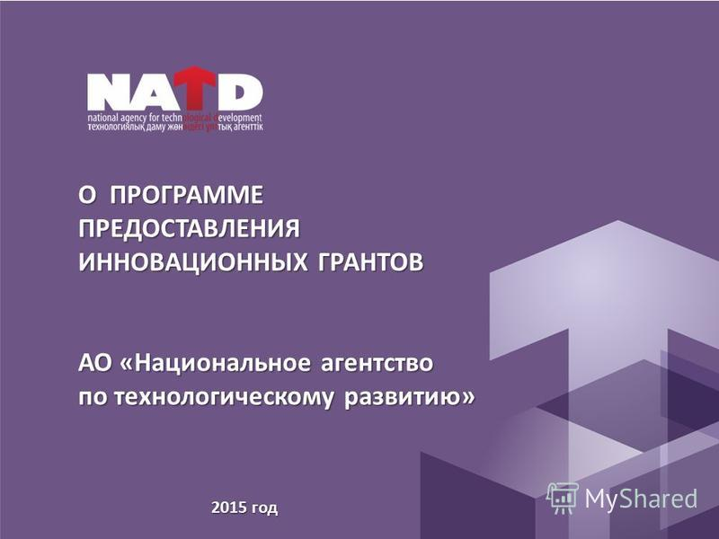 О ПРОГРАММЕ ПРЕДОСТАВЛЕНИЯ ИННОВАЦИОННЫХ ГРАНТОВ АО «Национальное агентство по технологическому развитию» 2015 год