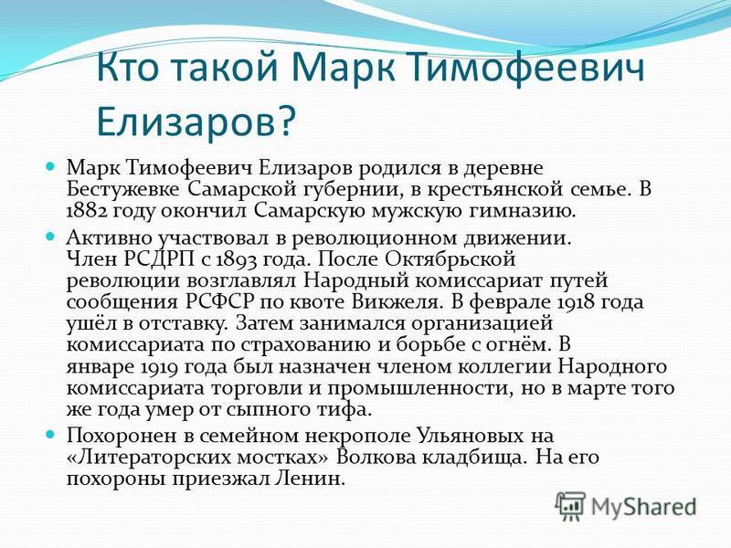 Кто такой Марк Тимофеевич Елизаров? Марк Тимофеевич Елизаров родился в деревне Бестужевке Самарской губернии, в крестьянской семье. В 1882 году окончил Самарскую мужскую гимназию. Активно участвовал в революционном движении. Член РСДРП с 1893 года. П