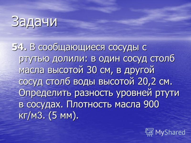 Задачи 54. В сообщающиеся сосуды с ртутью долили: в один сосуд столб масла высотой 30 см, в другой сосуд столб воды высотой 20,2 см. Определить разность уровней ртути в сосудах. Плотность масла 900 кг/м 3. (5 мм).